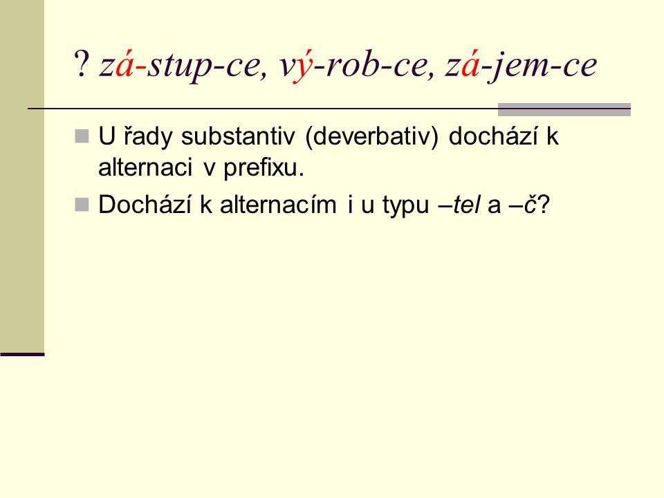 ? zá-stup-ce, vý-rob-ce, zá-jem-ce U řady substantiv (deverbativ) dochází k alternaci v prefixu. Dochází k alternacím i u typu –tel a –č?