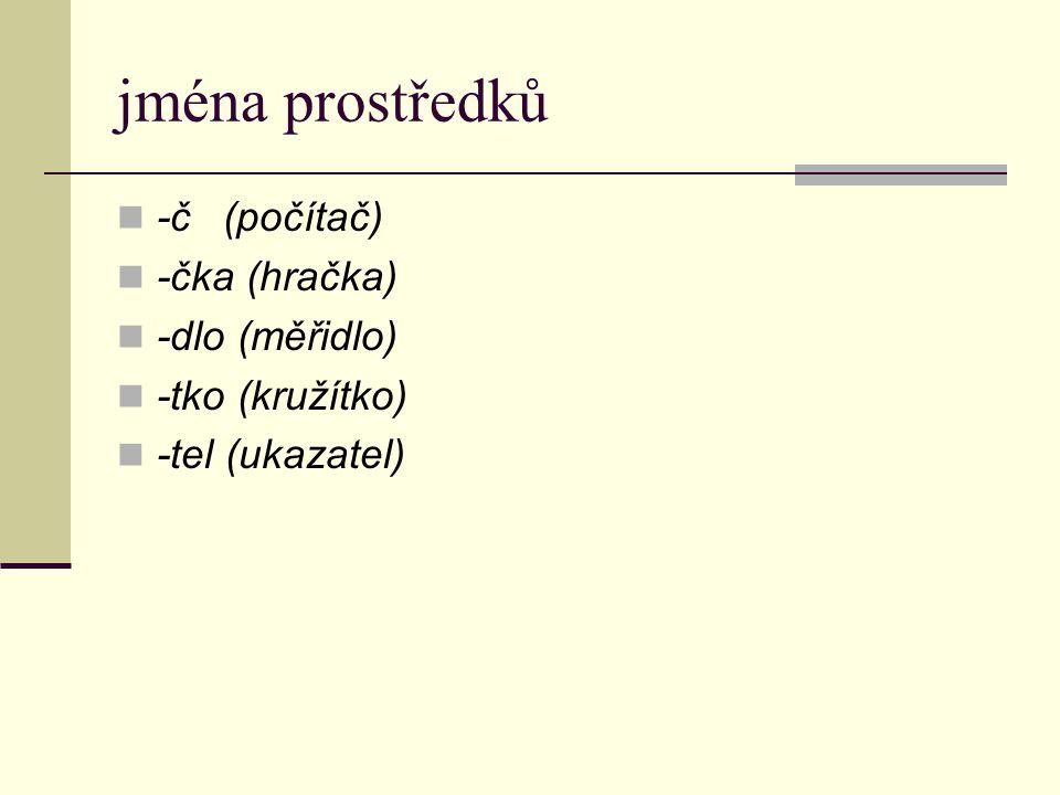 jména prostředků -č(počítač) -čka (hračka) -dlo (měřidlo) -tko (kružítko) -tel (ukazatel)