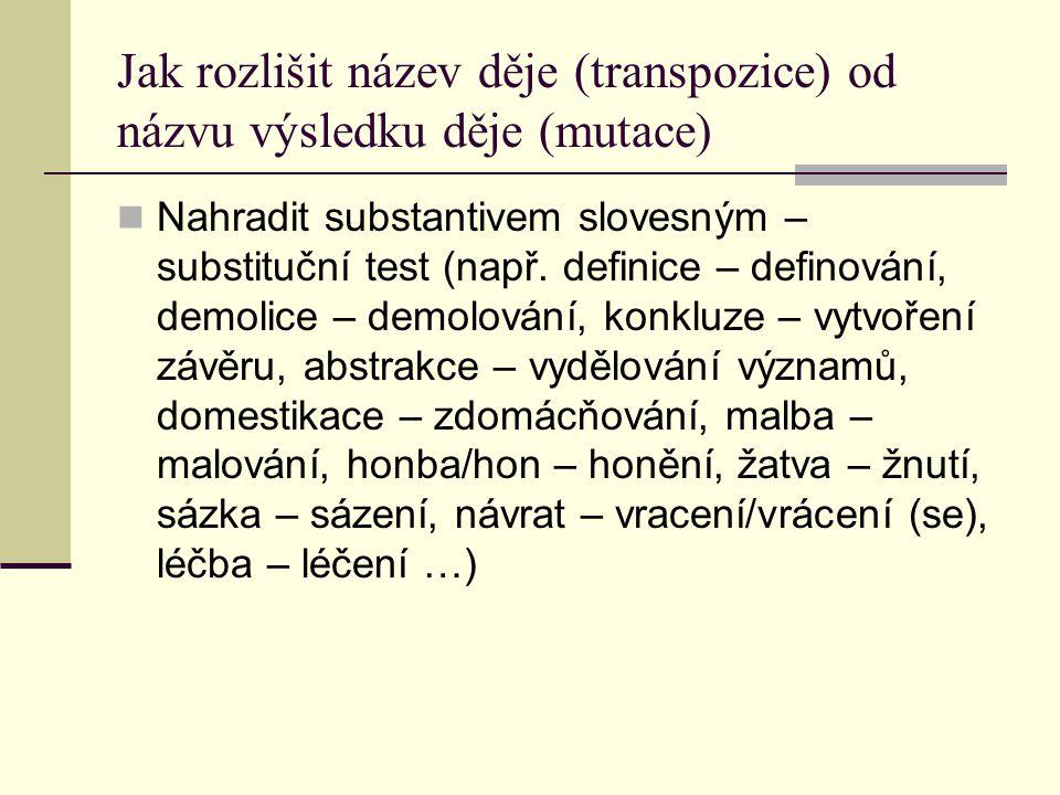 Jak rozlišit název děje (transpozice) od názvu výsledku děje (mutace) Nahradit substantivem slovesným – substituční test (např. definice – definování,