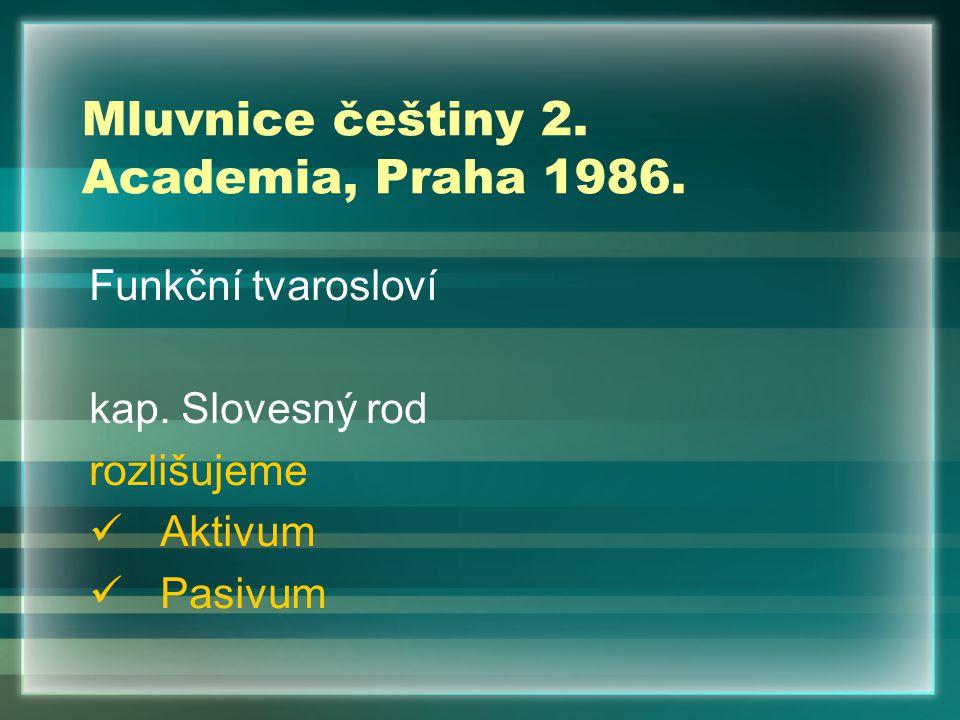 Mluvnice češtiny 2. Academia, Praha 1986. Funkční tvarosloví kap. Slovesný rod rozlišujeme Aktivum Pasivum