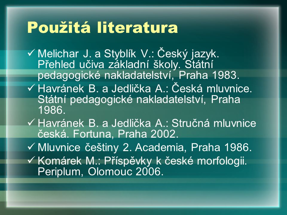 Použitá literatura Melichar J. a Styblík V.: Český jazyk. Přehled učiva základní školy. Státní pedagogické nakladatelství, Praha 1983. Havránek B. a J
