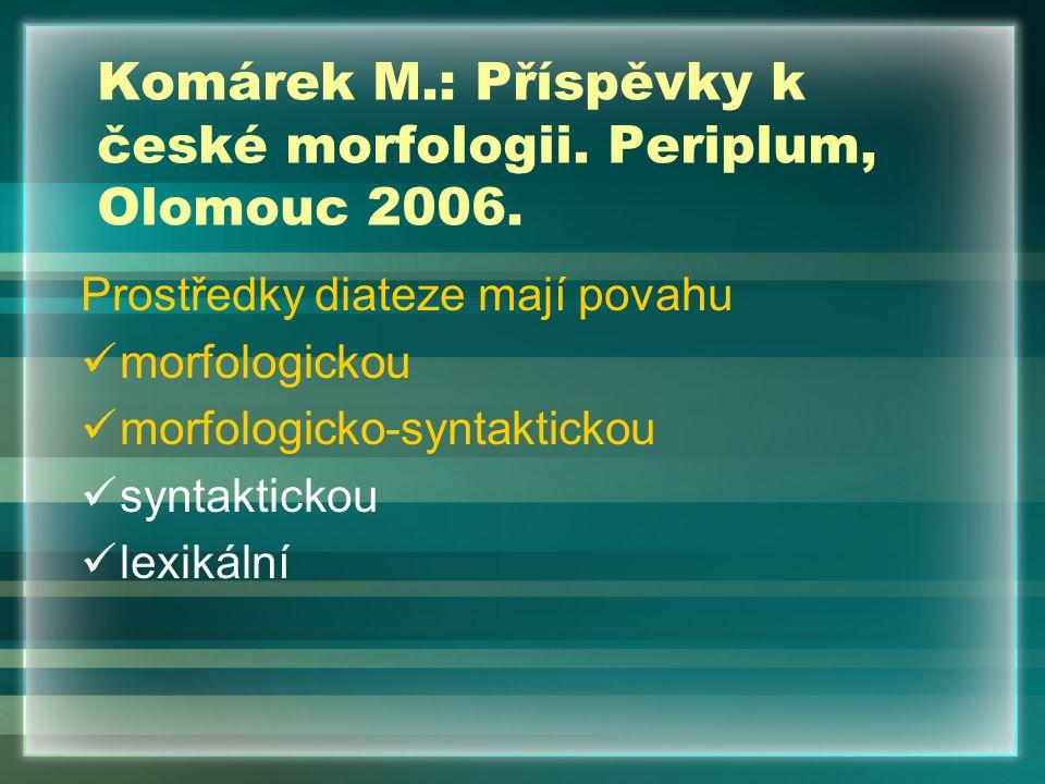 Prostředky diateze mají povahu morfologickou morfologicko-syntaktickou syntaktickou lexikální Komárek M.: Příspěvky k české morfologii. Periplum, Olom