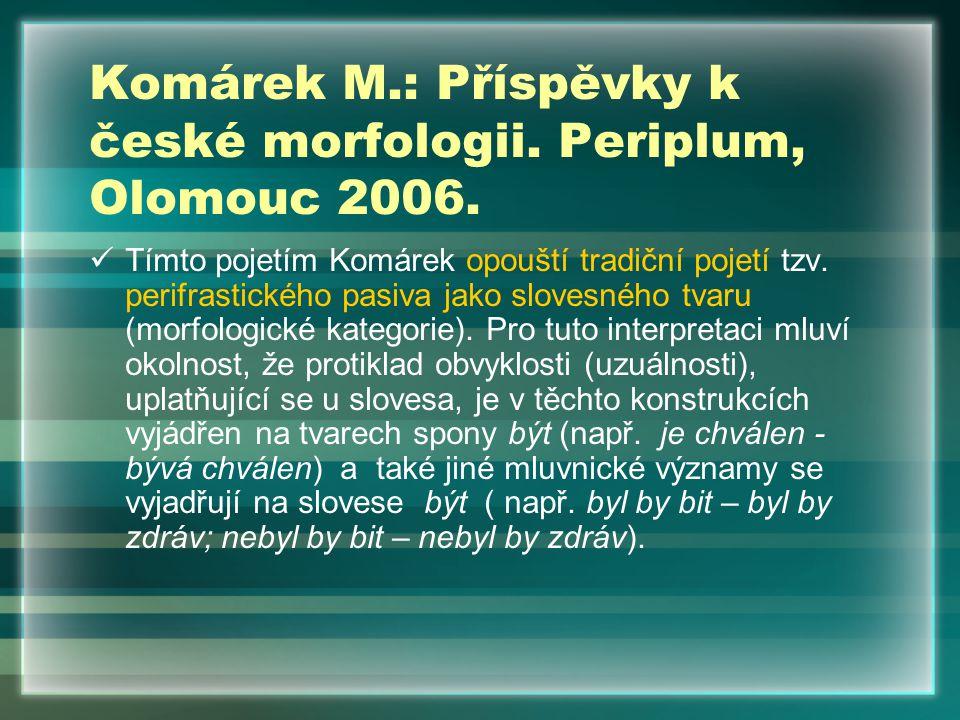 Komárek M.: Příspěvky k české morfologii. Periplum, Olomouc 2006. Tímto pojetím Komárek opouští tradiční pojetí tzv. perifrastického pasiva jako slove