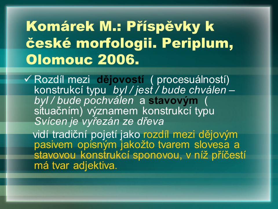 Komárek M.: Příspěvky k české morfologii. Periplum, Olomouc 2006. Rozdíl mezi dějovostí ( procesuálností) konstrukcí typu byl / jest / bude chválen –