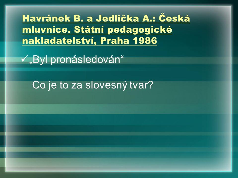 """Havránek B. a Jedlička A.: Česká mluvnice. Státní pedagogické nakladatelství, Praha 1986 """"Byl pronásledován"""" Co je to za slovesný tvar?"""