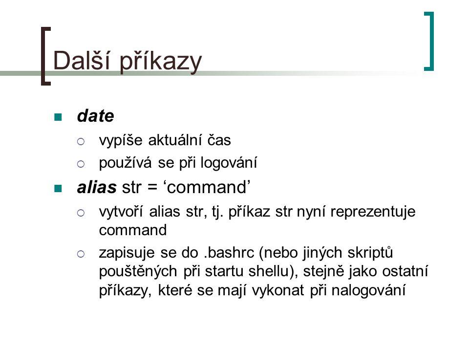 Další příkazy date  vypíše aktuální čas  používá se při logování alias str = 'command'  vytvoří alias str, tj. příkaz str nyní reprezentuje command