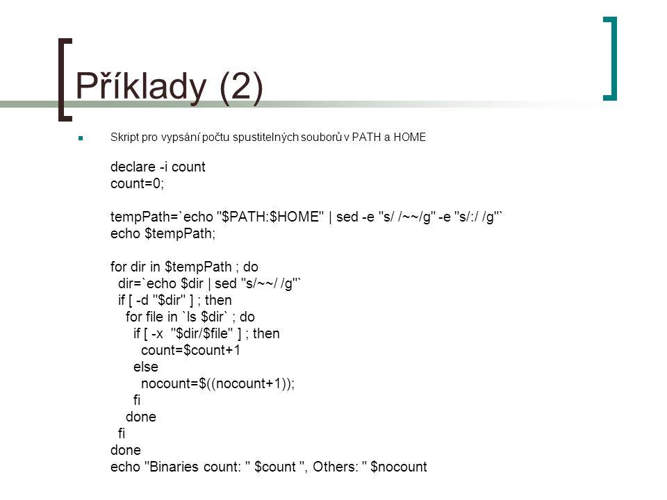 Příklady (2) Skript pro vypsání počtu spustitelných souborů v PATH a HOME declare -i count count=0; tempPath=`echo