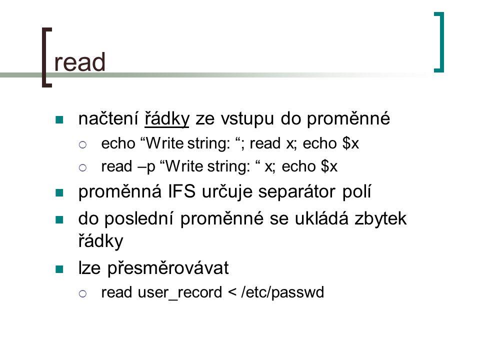 Řídící struktury (2) while command; do commands [break] [continue] done dokud je návratová hodnota příkazu 0 break  ukončení provádění cyklu continue  ukončení provádění dané iterace a skok na další středník za command je požadován při zápisu do na stejný řádek při přesměrování souboru do while pomocí roury běží while v subshellu  neplatí to při přesměrování vstupu do cyklu na konci cyklu pomocí < while read line; do echo You wrote: $line; #ukonceni skriptu Ctrl+c done cat /etc/passwd | while read line … while : ; do … done