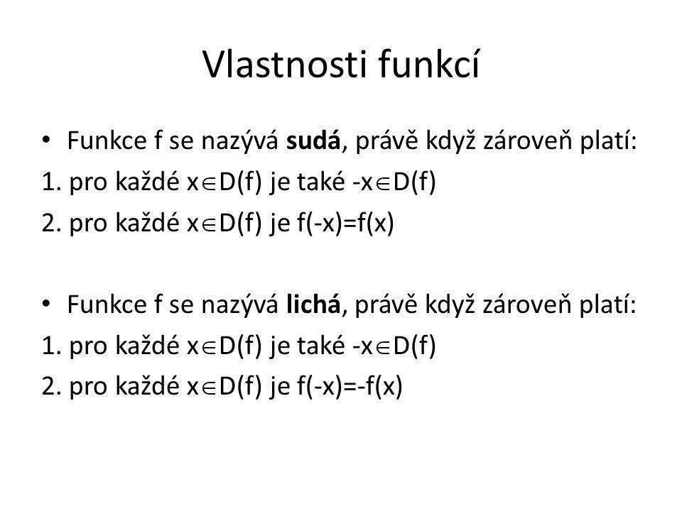 Vlastnosti funkcí Funkce f se nazývá sudá, právě když zároveň platí: 1. pro každé x  D(f) je také -x  D(f) 2. pro každé x  D(f) je f(-x)=f(x) Funkc