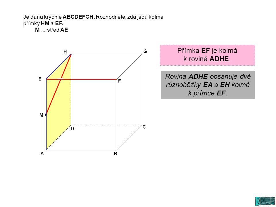 AB C D E G H M F Přímka EF je kolmá k rovině ADHE. Rovina ADHE obsahuje dvě různoběžky EA a EH kolmé k přímce EF. Je dána krychle ABCDEFGH. Rozhodněte