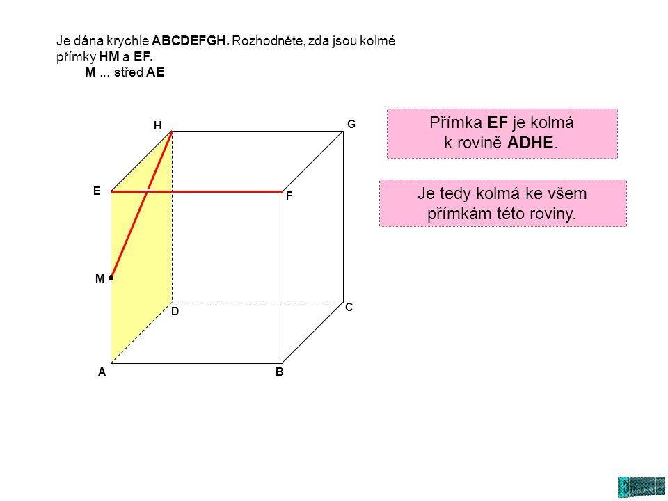 AB C D E G H M F Je tedy kolmá ke všem přímkám této roviny. Je dána krychle ABCDEFGH. Rozhodněte, zda jsou kolmé přímky HM a EF. M... střed AE Přímka