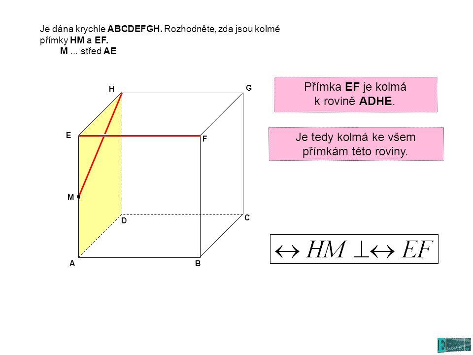 AB C D E G H M F Je dána krychle ABCDEFGH. Rozhodněte, zda jsou kolmé přímky HM a EF. M... střed AE Je tedy kolmá ke všem přímkám této roviny. Přímka