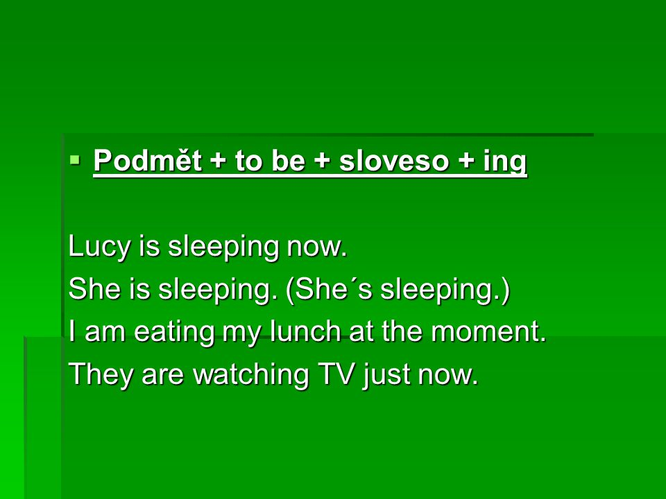  Podmět + to be + sloveso + ing Lucy is sleeping now.