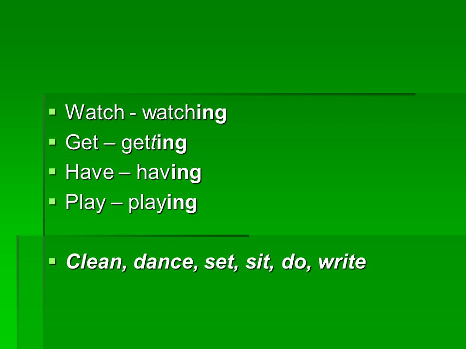  Watch - watching  Get – getting  Have – having  Play – playing  Clean, dance, set, sit, do, write