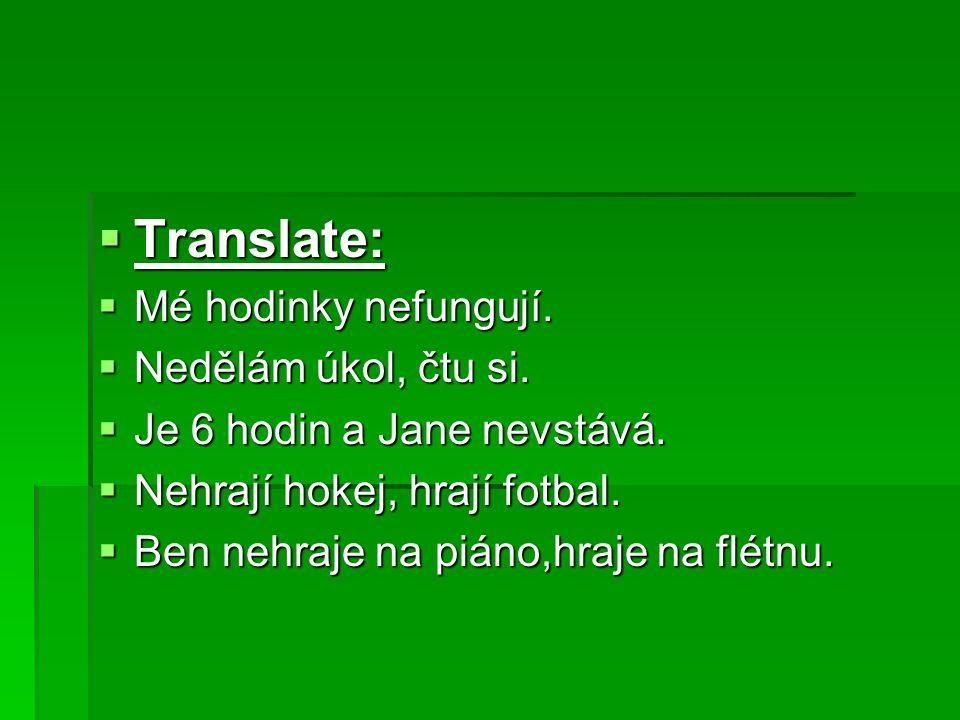  Translate:  Mé hodinky nefungují. Nedělám úkol, čtu si.
