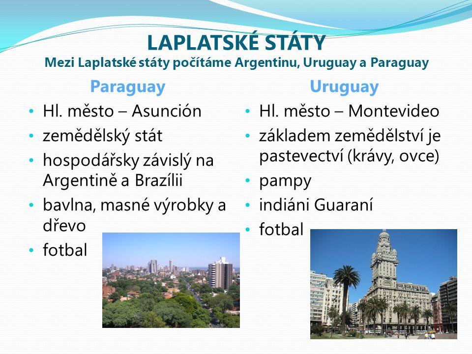 LAPLATSKÉ STÁTY Mezi Laplatské státy počítáme Argentinu, Uruguay a Paraguay Paraguay Hl. město – Asunción zemědělský stát hospodářsky závislý na Argen