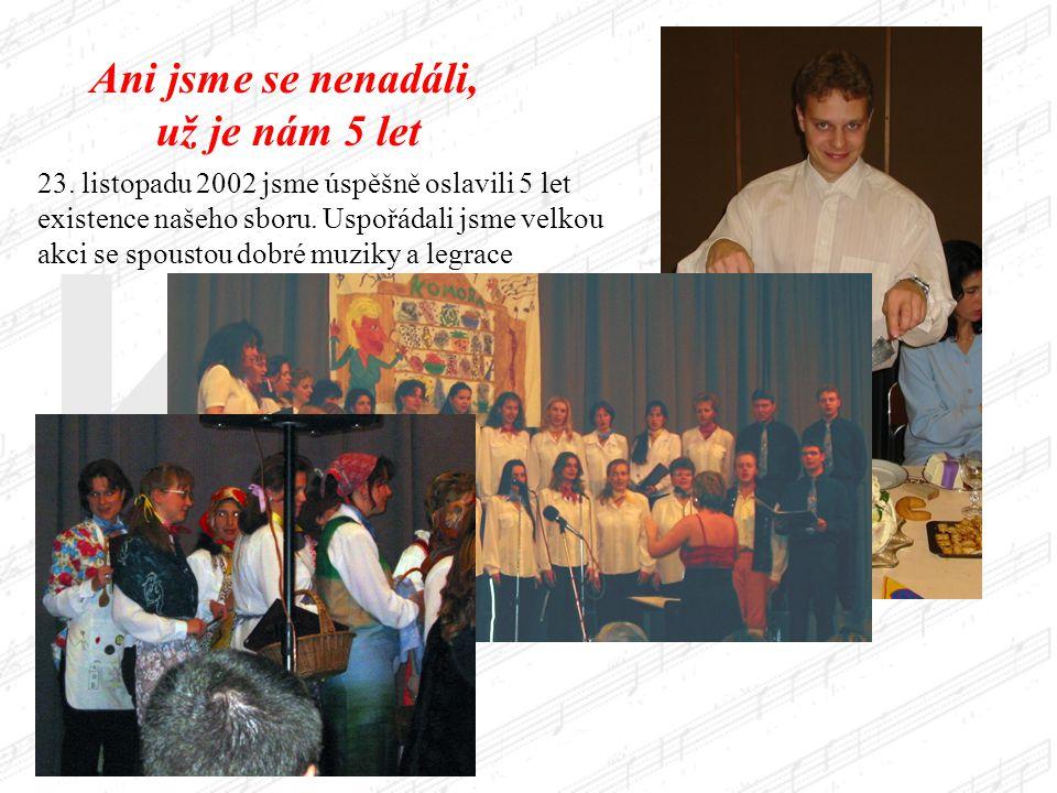 Ani jsme se nenadáli, už je nám 5 let 23. listopadu 2002 jsme úspěšně oslavili 5 let existence našeho sboru. Uspořádali jsme velkou akci se spoustou d