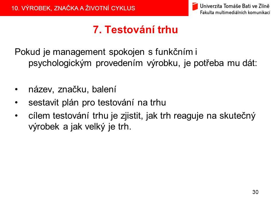 10. VÝROBEK, ZNAČKA A ŽIVOTNÍ CYKLUS 30 7. Testování trhu Pokud je management spokojen s funkčním i psychologickým provedením výrobku, je potřeba mu d