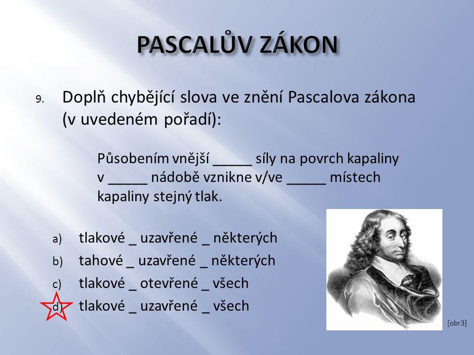 9. Doplň chybějící slova ve znění Pascalova zákona (v uvedeném pořadí): Působením vnější _____ síly na povrch kapaliny v _____ nádobě vznikne v/ve ___