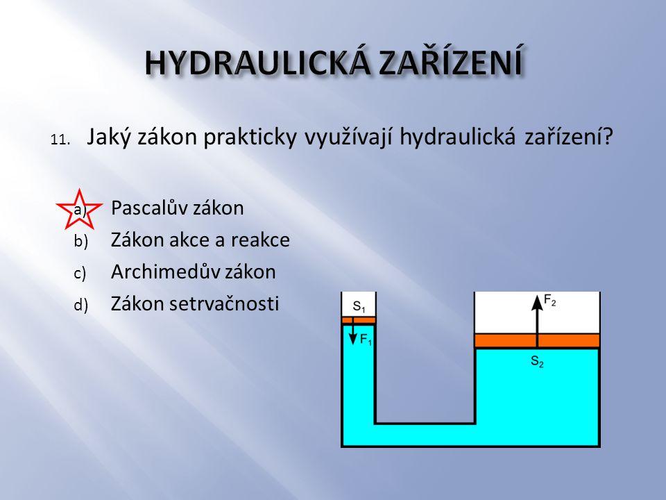 11. Jaký zákon prakticky využívají hydraulická zařízení? a) Pascalův zákon b) Zákon akce a reakce c) Archimedův zákon d) Zákon setrvačnosti