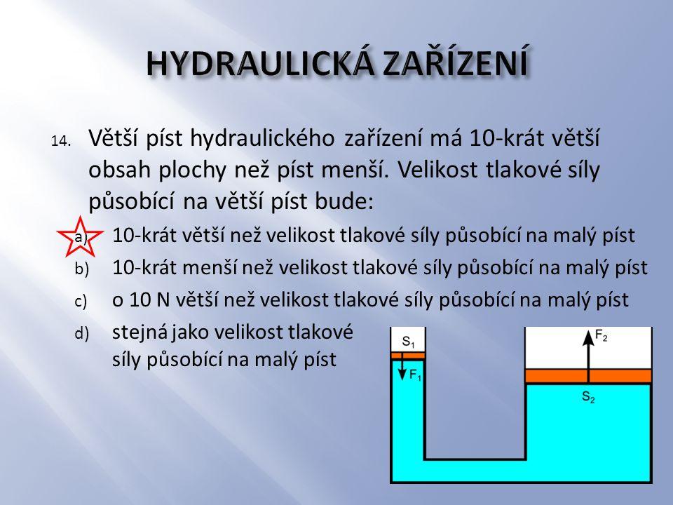 14. Větší píst hydraulického zařízení má 10-krát větší obsah plochy než píst menší. Velikost tlakové síly působící na větší píst bude: a) 10-krát větš
