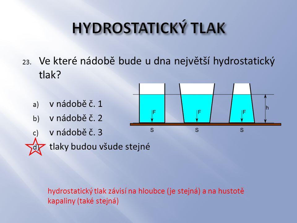 23. Ve které nádobě bude u dna největší hydrostatický tlak? a) v nádobě č. 1 b) v nádobě č. 2 c) v nádobě č. 3 d) tlaky budou všude stejné hydrostatic