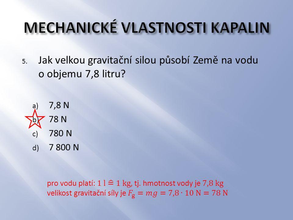 5. Jak velkou gravitační silou působí Země na vodu o objemu 7,8 litru? a) 7,8 N b) 78 N c) 780 N d) 7 800 N