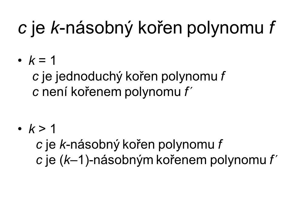 c je k-násobný kořen polynomu f k = 1 c je jednoduchý kořen polynomu f c není kořenem polynomu f´ k > 1 c je k-násobný kořen polynomu f c je (k–1)-násobným kořenem polynomu f´