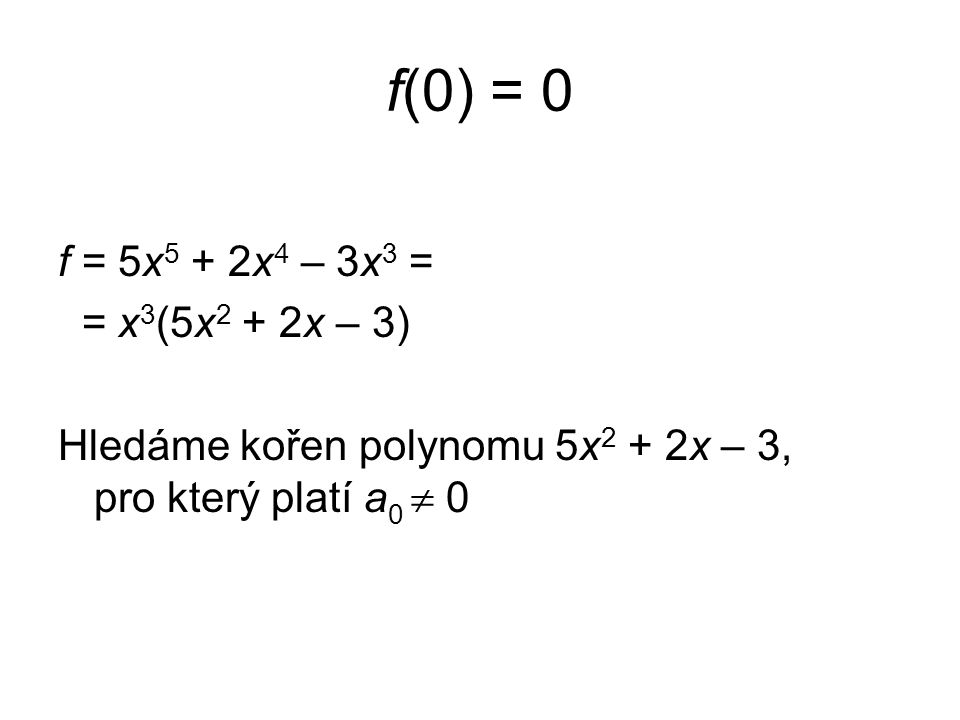 f(0) = 0 f = 5x 5 + 2x 4 – 3x 3 = = x 3 (5x 2 + 2x – 3) Hledáme kořen polynomu 5x 2 + 2x – 3, pro který platí a 0  0