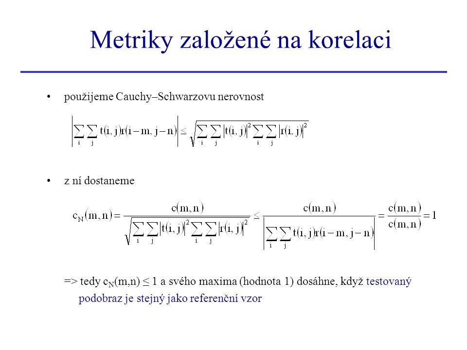 použijeme Cauchy–Schwarzovu nerovnost z ní dostaneme => tedy c N (m,n) ≤ 1 a svého maxima (hodnota 1) dosáhne, když testovaný podobraz je stejný jako referenční vzor Metriky založené na korelaci