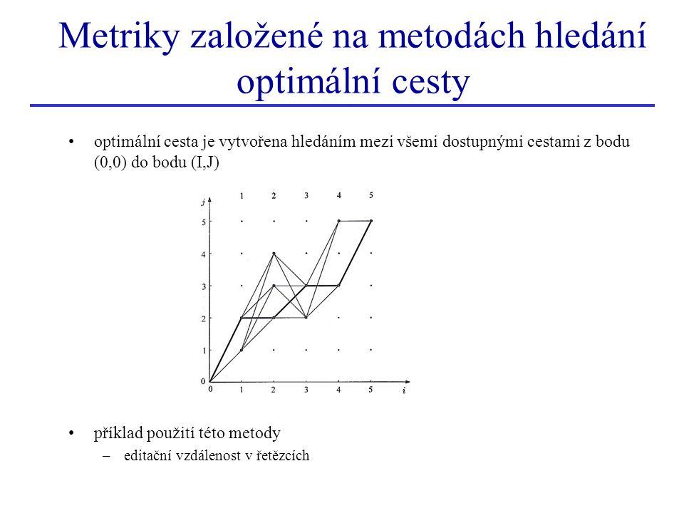 Metriky založené na metodách hledání optimální cesty optimální cesta je vytvořena hledáním mezi všemi dostupnými cestami z bodu (0,0) do bodu (I,J) příklad použití této metody –editační vzdálenost v řetězcích