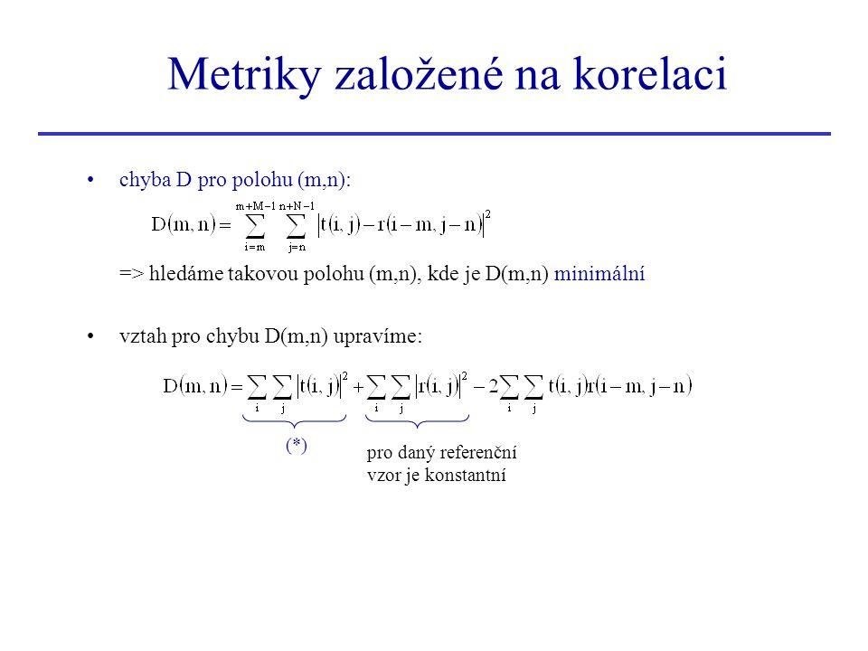 chyba D pro polohu (m,n): => hledáme takovou polohu (m,n), kde je D(m,n) minimální vztah pro chybu D(m,n) upravíme: Metriky založené na korelaci (*) pro daný referenční vzor je konstantní