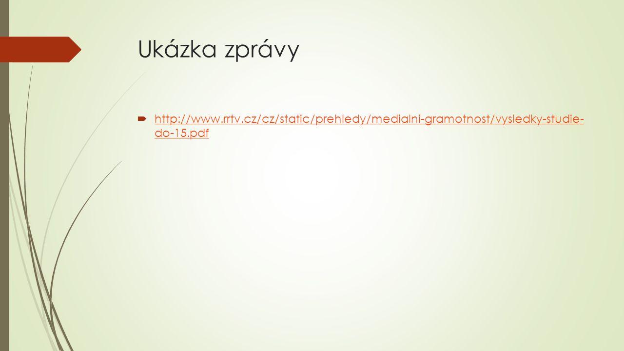 Ukázka zprávy  http://www.rrtv.cz/cz/static/prehledy/medialni-gramotnost/vysledky-studie- do-15.pdf http://www.rrtv.cz/cz/static/prehledy/medialni-gr