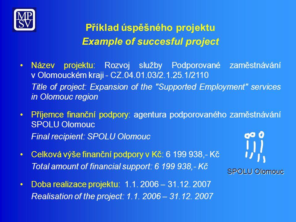 Příklad úspěšného projektu Example of succesful project Název projektu: Rozvoj služby Podporované zaměstnávání v Olomouckém kraji - CZ.04.01.03/2.1.25.1/2110 Title of project: Expansion of the Supported Employment services in Olomouc region Příjemce finanční podpory: agentura podporovaného zaměstnávání SPOLU Olomouc Final recipient: SPOLU Olomouc Celková výše finanční podpory v Kč: 6 199 938,- Kč Total amount of financial support: 6 199 938,- Kč Doba realizace projektu: 1.1.