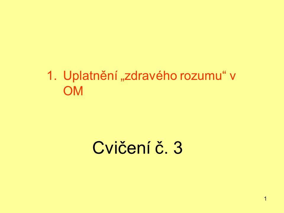 """1 Cvičení č. 3 1.Uplatnění """"zdravého rozumu"""" v OM"""