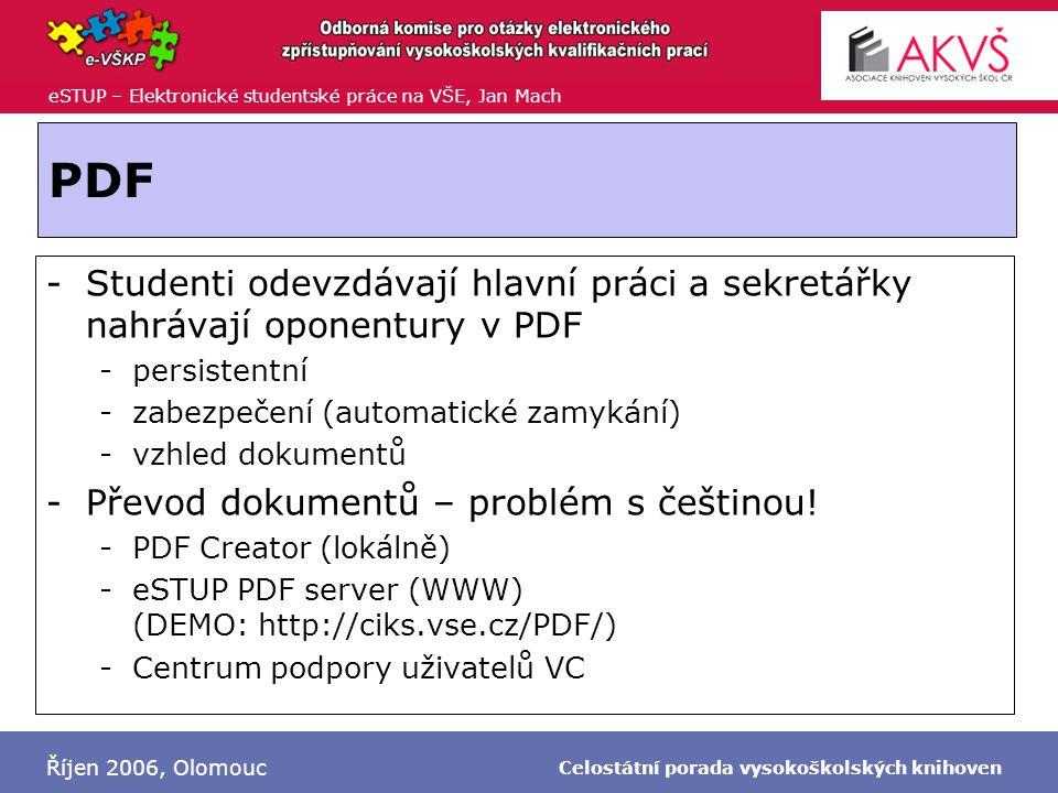 eSTUP – Elektronické studentské práce na VŠE, Jan Mach Říjen 2006, Olomouc Celostátní porada vysokoškolských knihoven PDF -Studenti odevzdávají hlavní práci a sekretářky nahrávají oponentury v PDF -persistentní -zabezpečení (automatické zamykání) -vzhled dokumentů -Převod dokumentů – problém s češtinou.