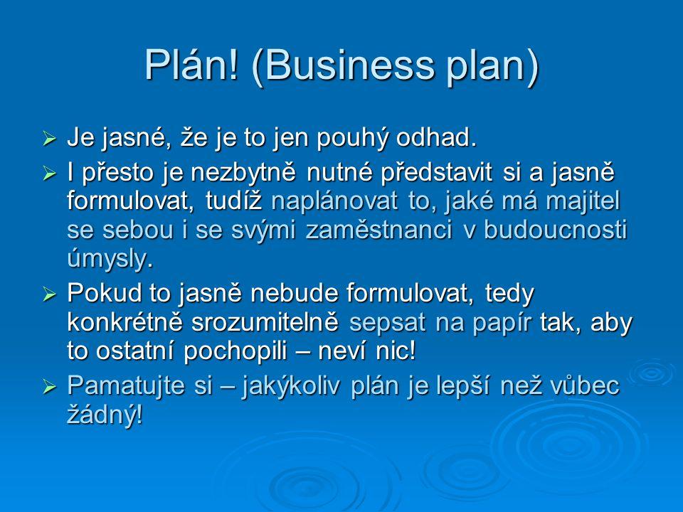 Plán! (Business plan)  Je jasné, že je to jen pouhý odhad.  I přesto je nezbytně nutné představit si a jasně formulovat, tudíž naplánovat to, jaké m