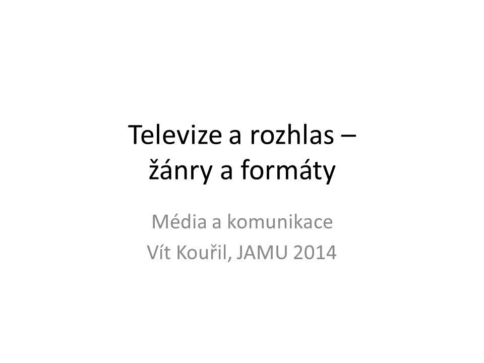 Televize a rozhlas – žánry a formáty Média a komunikace Vít Kouřil, JAMU 2014