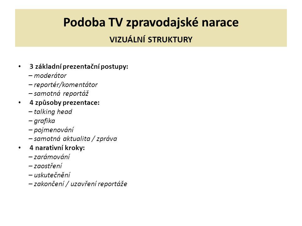 Podoba TV zpravodajské narace VIZUÁLNÍ STRUKTURY 3 základní prezentační postupy: – moderátor – reportér/komentátor – samotná reportáž 4 způsoby prezen