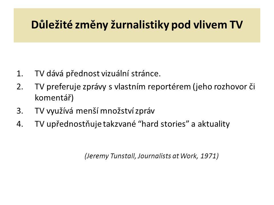 Důležité změny žurnalistiky pod vlivem TV 1.TV dává přednost vizuální stránce. 2.TV preferuje zprávy s vlastním reportérem (jeho rozhovor či komentář)