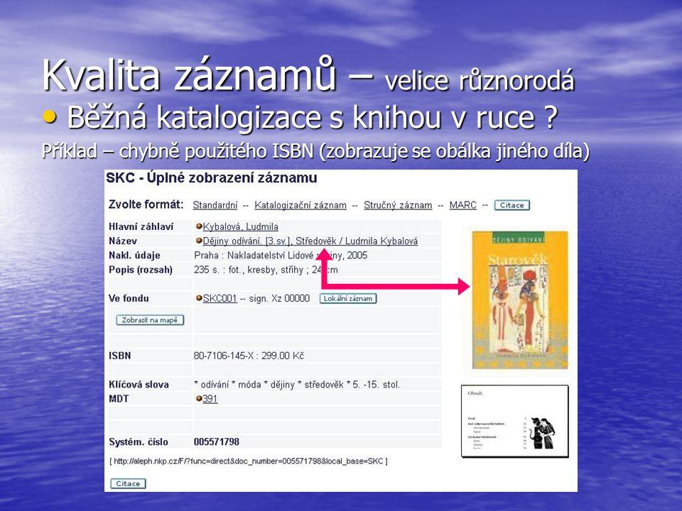 Kvalita záznamů – velice různorodá Běžná katalogizace s knihou v ruce ? Běžná katalogizace s knihou v ruce ? Příklad – chybně použitého ISBN (zobrazuj