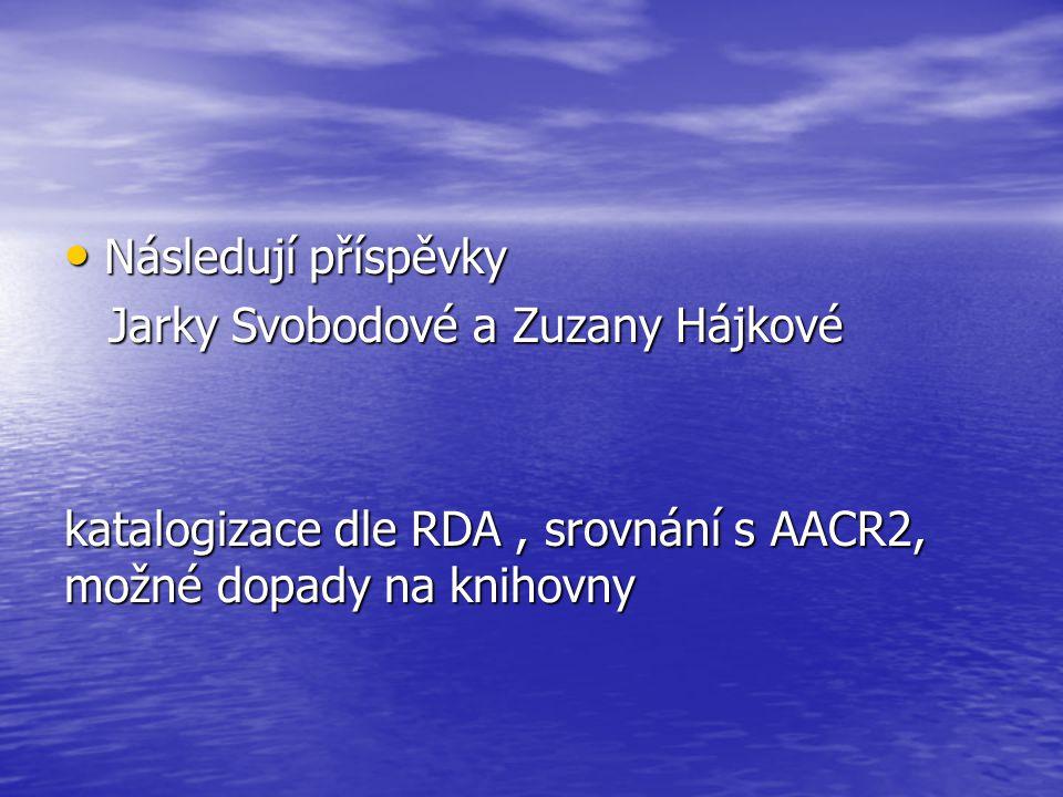 Následují příspěvky Následují příspěvky Jarky Svobodové a Zuzany Hájkové Jarky Svobodové a Zuzany Hájkové katalogizace dle RDA, srovnání s AACR2, možn