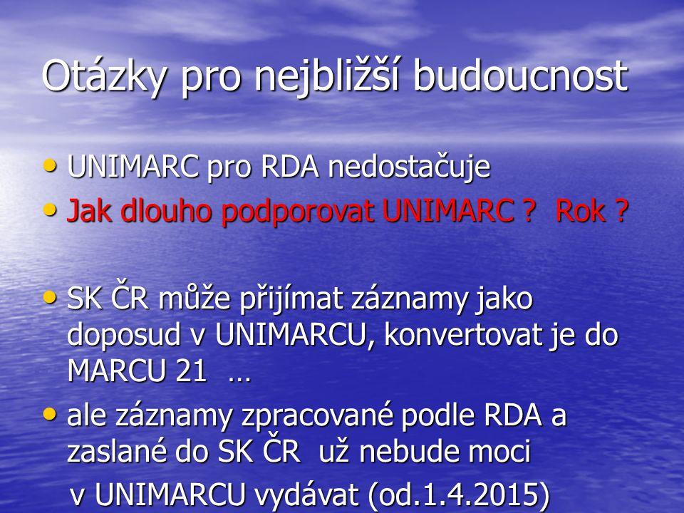 Otázky pro nejbližší budoucnost UNIMARC pro RDA nedostačuje UNIMARC pro RDA nedostačuje Jak dlouho podporovat UNIMARC ? Rok ? Jak dlouho podporovat UN