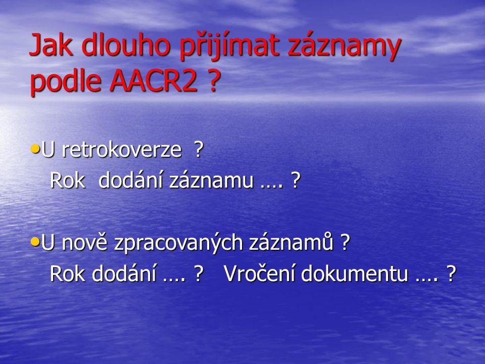 Jak dlouho přijímat záznamy podle AACR2 ? U retrokoverze ? U retrokoverze ? Rok dodání záznamu …. ? Rok dodání záznamu …. ? U nově zpracovaných záznam