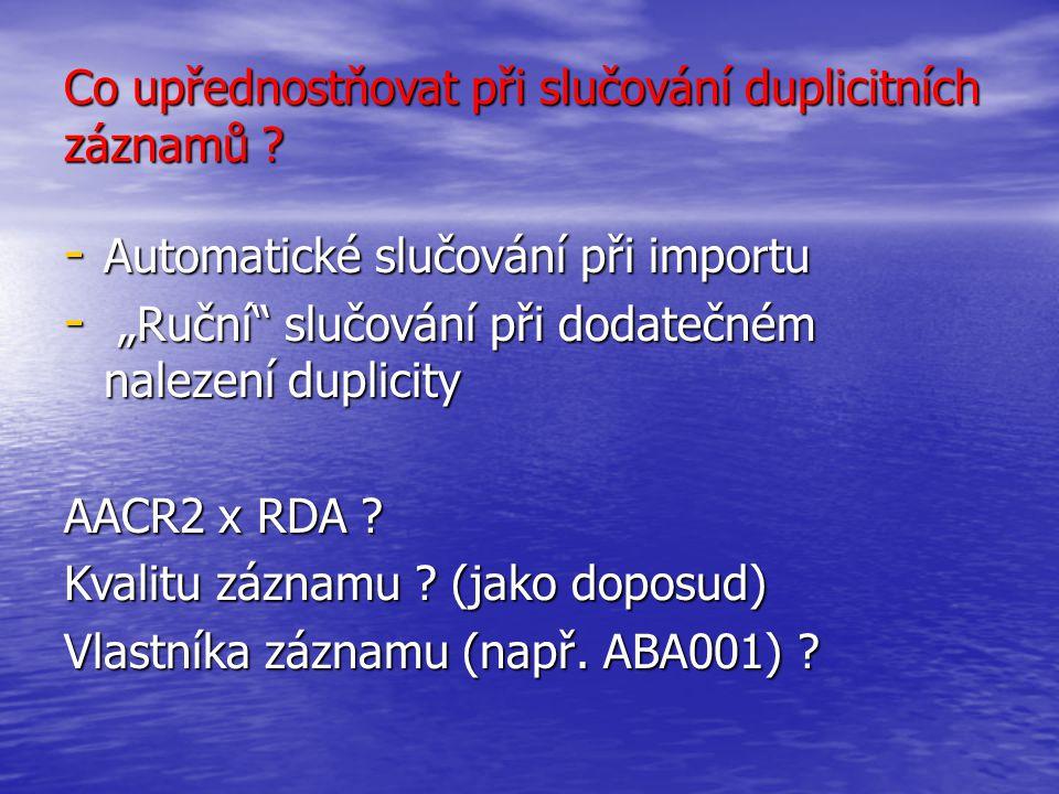"""Co upřednostňovat při slučování duplicitních záznamů ? - Automatické slučování při importu - """"Ruční"""" slučování při dodatečném nalezení duplicity AACR2"""