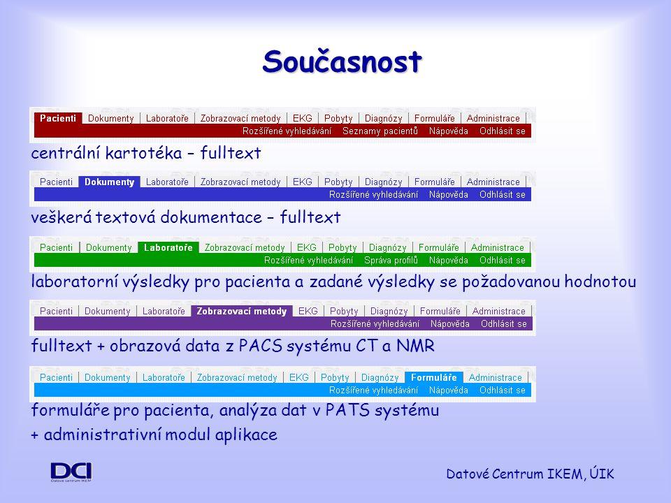 Datové Centrum IKEM, ÚIK Současnost centrální kartotéka – fulltext veškerá textová dokumentace – fulltext laboratorní výsledky pro pacienta a zadané výsledky se požadovanou hodnotou fulltext + obrazová data z PACS systému CT a NMR formuláře pro pacienta, analýza dat v PATS systému + administrativní modul aplikace