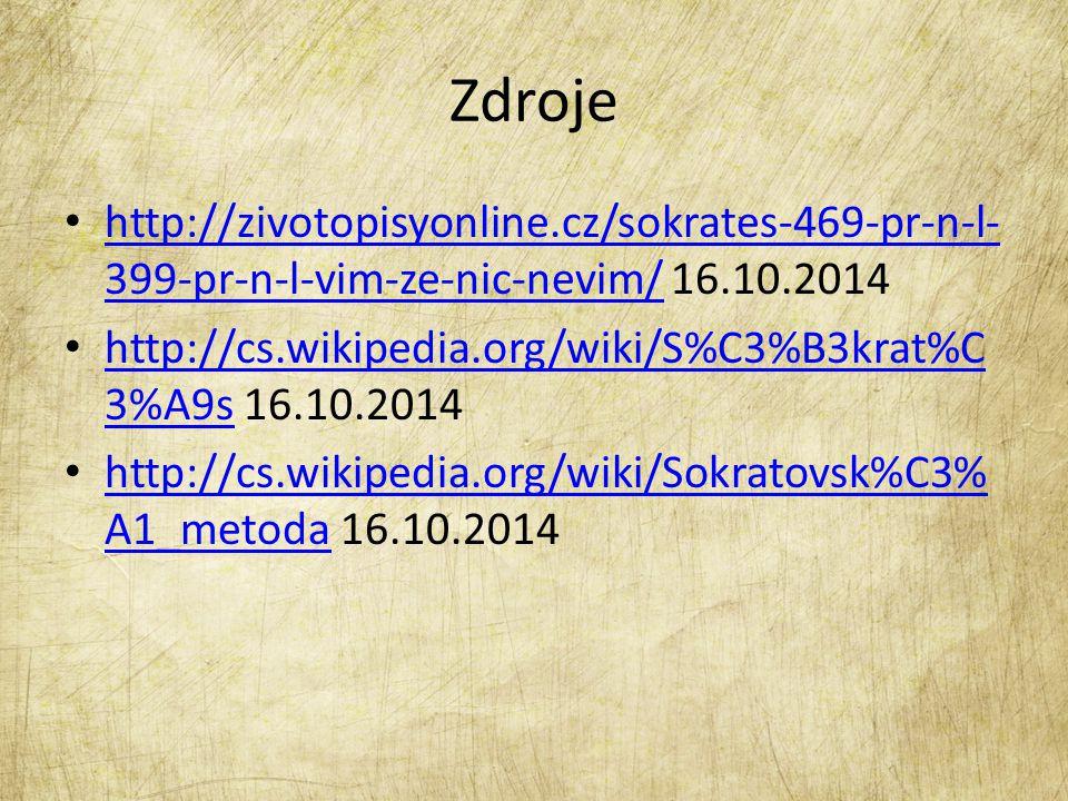 Zdroje http://zivotopisyonline.cz/sokrates-469-pr-n-l- 399-pr-n-l-vim-ze-nic-nevim/ 16.10.2014 http://zivotopisyonline.cz/sokrates-469-pr-n-l- 399-pr-n-l-vim-ze-nic-nevim/ http://cs.wikipedia.org/wiki/S%C3%B3krat%C 3%A9s 16.10.2014 http://cs.wikipedia.org/wiki/S%C3%B3krat%C 3%A9s http://cs.wikipedia.org/wiki/Sokratovsk%C3% A1_metoda 16.10.2014 http://cs.wikipedia.org/wiki/Sokratovsk%C3% A1_metoda