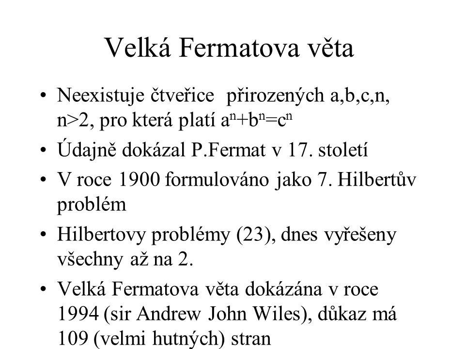 Velká Fermatova věta Neexistuje čtveřice přirozených a,b,c,n, n>2, pro která platí a n +b n =c n Údajně dokázal P.Fermat v 17. století V roce 1900 for