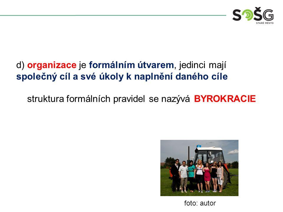 d) organizace je formálním útvarem, jedinci mají společný cíl a své úkoly k naplnění daného cíle struktura formálních pravidel se nazývá BYROKRACIE