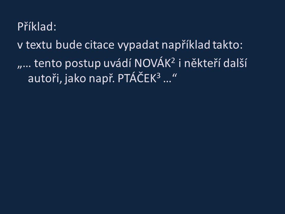 """Příklad: v textu bude citace vypadat například takto: """"… tento postup uvádí NOVÁK 2 i někteří další autoři, jako např. PTÁČEK 3 …"""""""